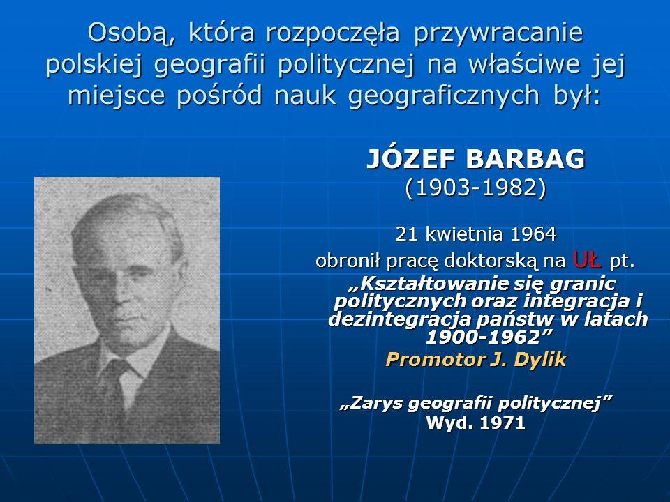 Osobą, która rozpoczęła przywracanie polskiej geografii politycznej na właściwe jej miejsce pośród nauk geograficznych był: JÓZEF BARBAG (1903-1982) 2