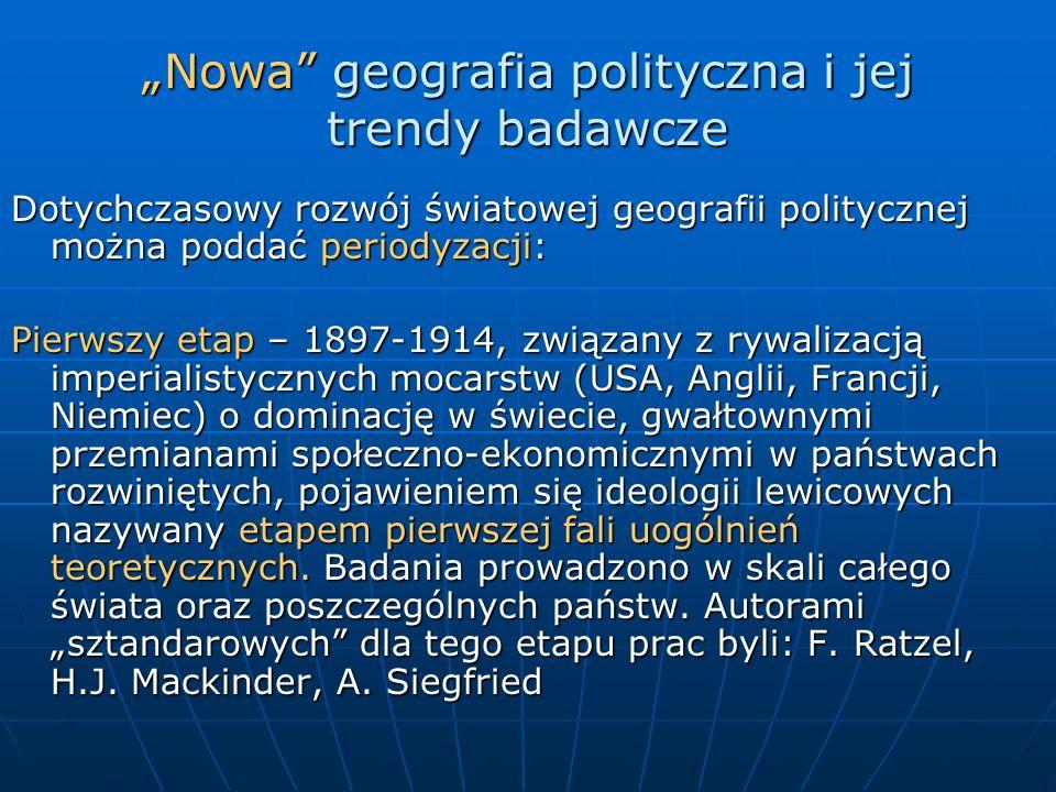 Nowa geografia polityczna i jej trendy badawcze Dotychczasowy rozwój światowej geografii politycznej można poddać periodyzacji: Pierwszy etap – 1897-1