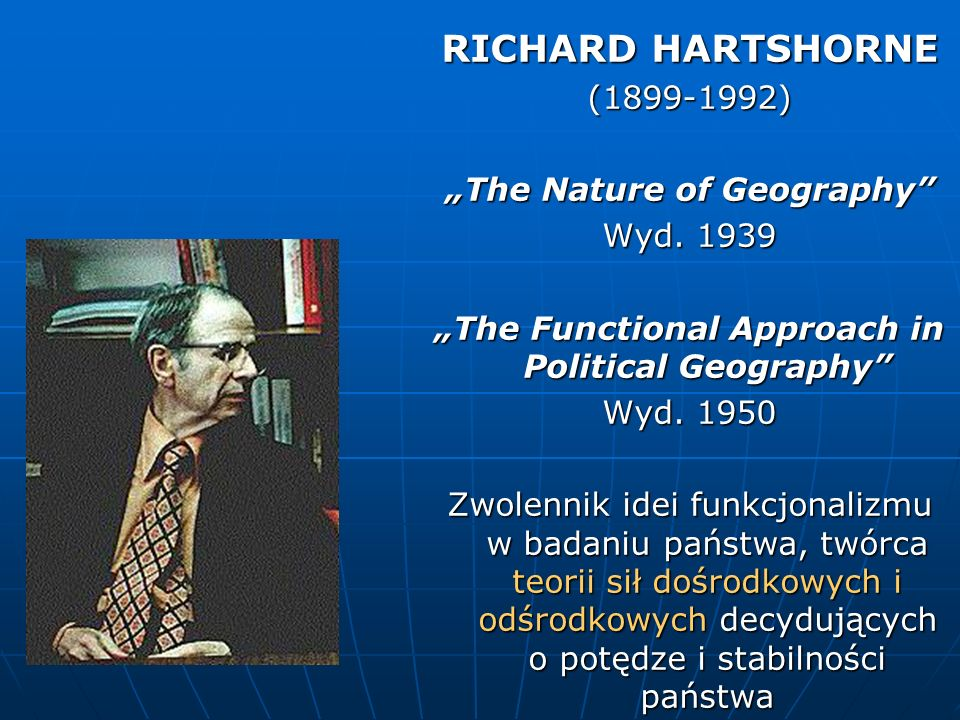 RICHARD HARTSHORNE (1899-1992) The Nature of Geography Wyd. 1939 The Functional Approach in Political Geography Wyd. 1950 Zwolennik idei funkcjonalizm