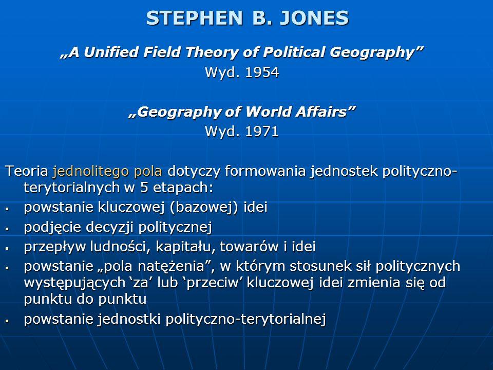 STEPHEN B. JONES A Unified Field Theory of Political Geography Wyd. 1954 Geography of World Affairs Wyd. 1971 Teoria jednolitego pola dotyczy formowan