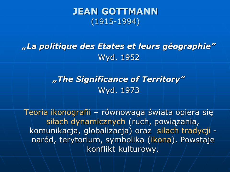 JEAN GOTTMANN (1915-1994) La politique des Etates et leurs géographie Wyd. 1952 The Significance of Territory Wyd. 1973 Teoria ikonografii – równowaga