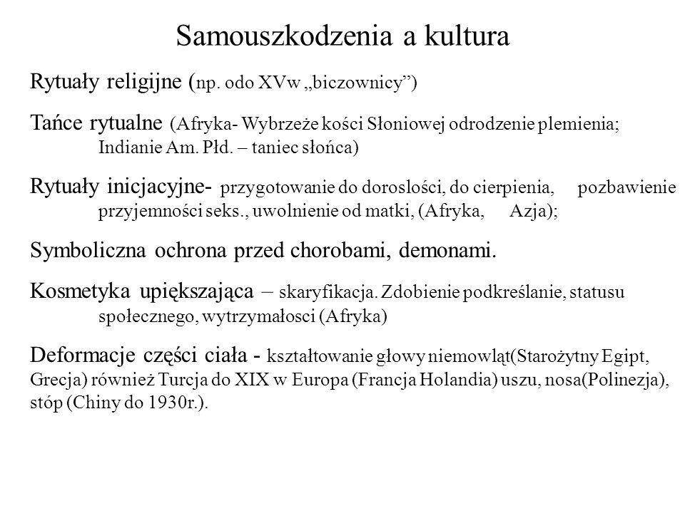 Samouszkodzenia a kultura Rytuały religijne ( np. odo XVw biczownicy) Tańce rytualne (Afryka- Wybrzeże kości Słoniowej odrodzenie plemienia; Indianie