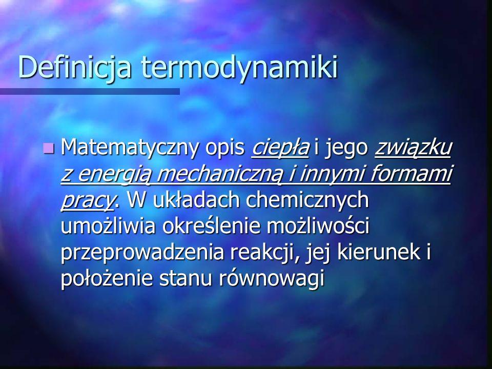 Definicja termodynamiki Matematyczny opis ciepła i jego związku z energią mechaniczną i innymi formami pracy. W układach chemicznych umożliwia określe