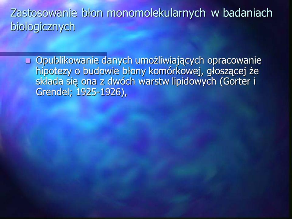 Zastosowanie błon monomolekularnych w badaniach biologicznych Opublikowanie danych umożliwiających opracowanie hipotezy o budowie błony komórkowej, gł