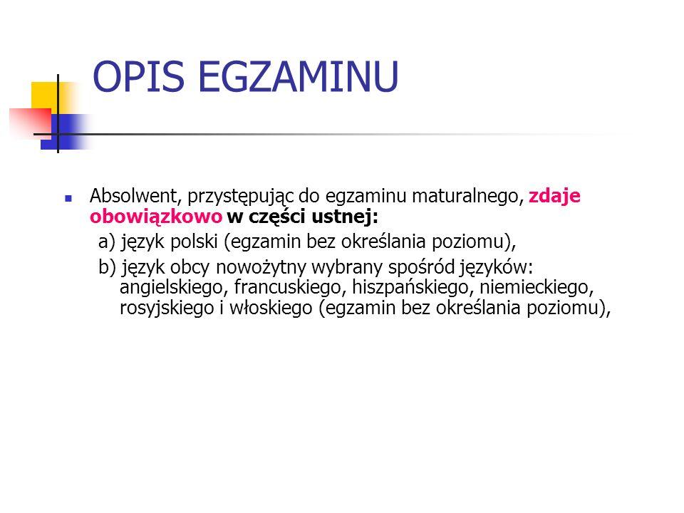 OPIS EGZAMINU Absolwent, przystępując do egzaminu maturalnego, zdaje obowiązkowo w części ustnej: a) język polski (egzamin bez określania poziomu), b)