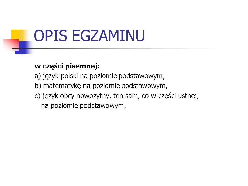 OPIS EGZAMINU w części pisemnej: a) język polski na poziomie podstawowym, b) matematykę na poziomie podstawowym, c) język obcy nowożytny, ten sam, co