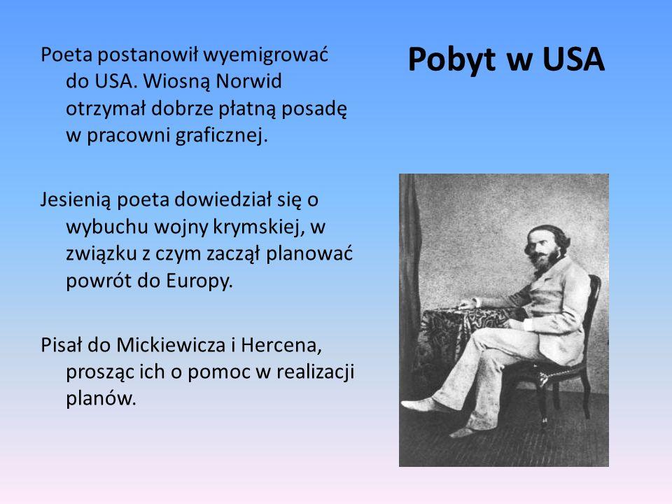 Pobyt w USA Poeta postanowił wyemigrować do USA. Wiosną Norwid otrzymał dobrze płatną posadę w pracowni graficznej. Jesienią poeta dowiedział się o wy