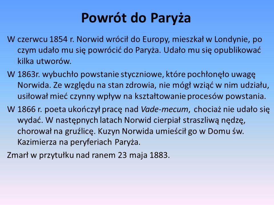 Powrót do Paryża W czerwcu 1854 r. Norwid wrócił do Europy, mieszkał w Londynie, po czym udało mu się powrócić do Paryża. Udało mu się opublikować kil