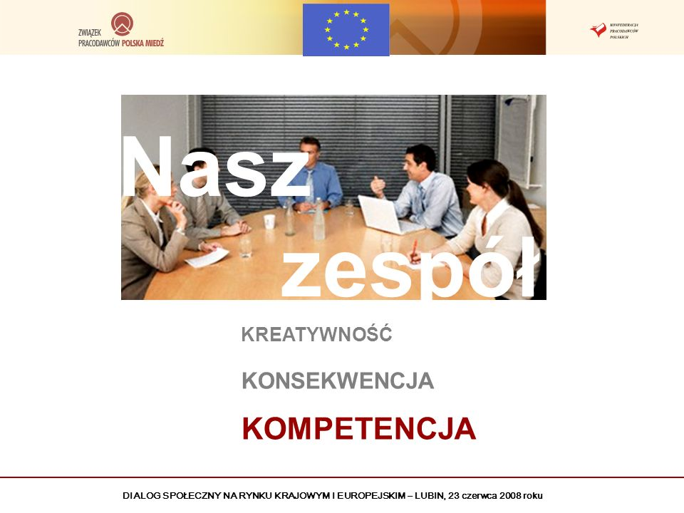 DIALOG SPOŁECZNY NA RYNKU KRAJOWYM I EUROPEJSKIM – LUBIN, 23 czerwca 2008 roku Nasz zespół KREATYWNOŚĆ KONSEKWENCJA KOMPETENCJA