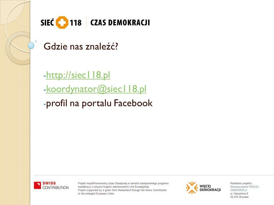 Gdzie nas znaleźć? - http://siec118.pl http://siec118.pl - koordynator@siec118.pl koordynator@siec118.pl - profil na portalu Facebook