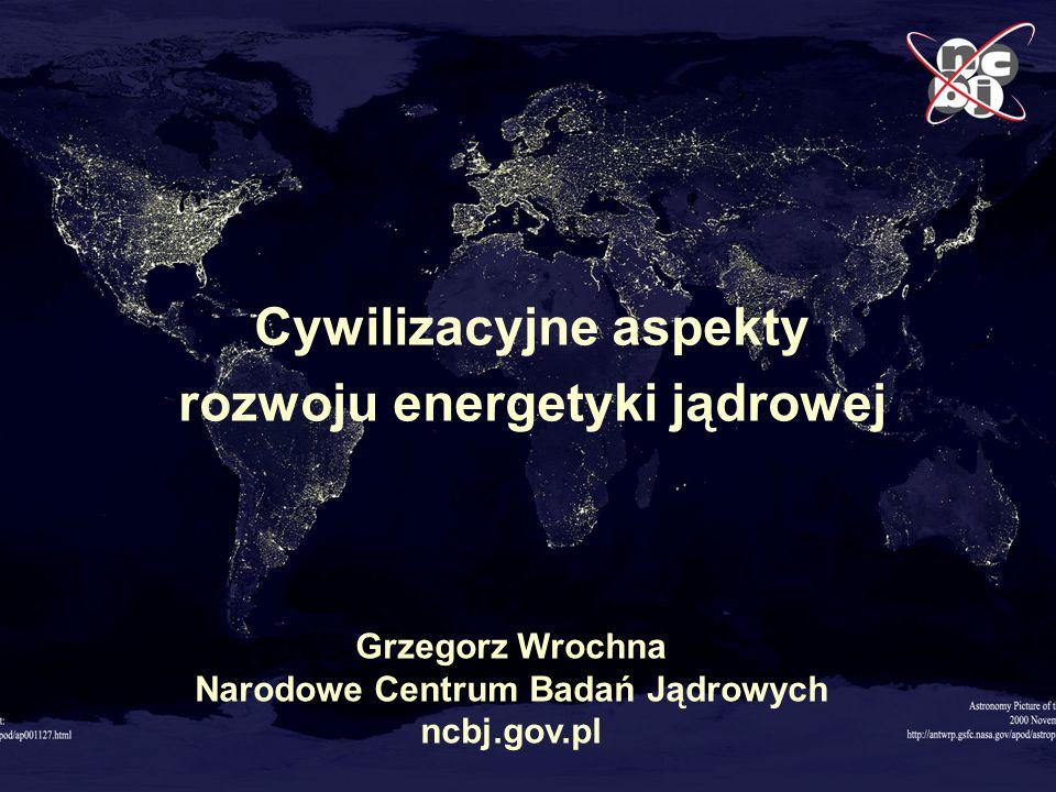 1 Cywilizacyjne aspekty rozwoju energetyki jądrowej Grzegorz Wrochna Cywilizacyjne aspekty rozwoju energetyki jądrowej Grzegorz Wrochna Narodowe Centr
