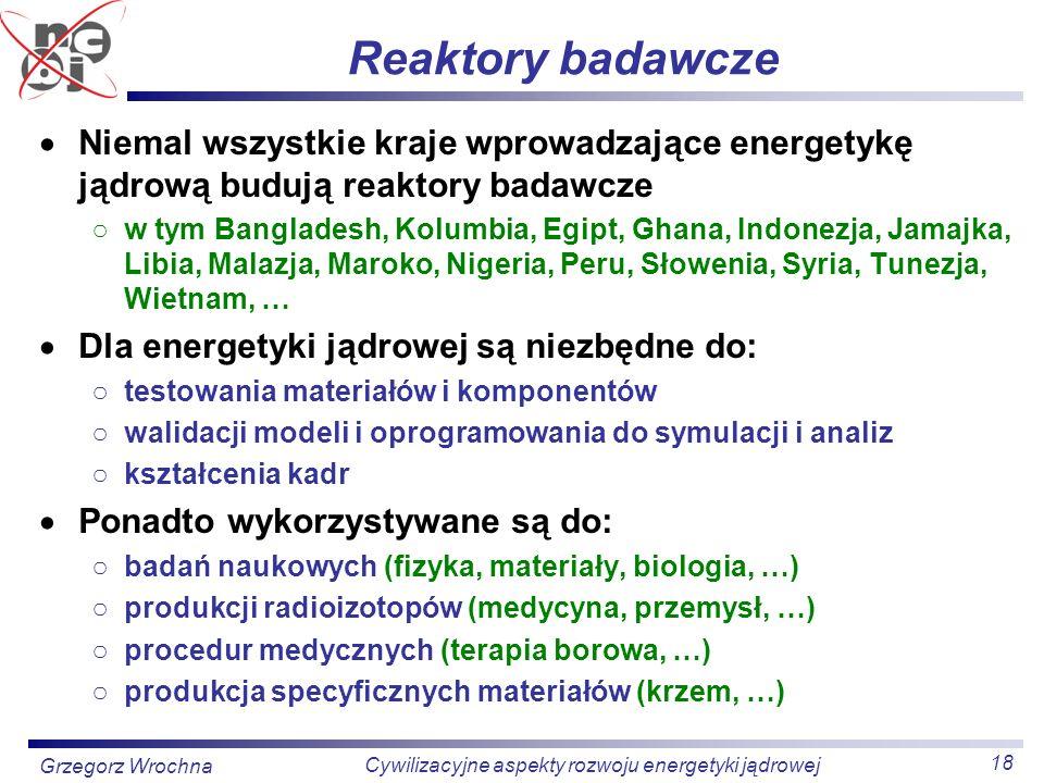 18 Cywilizacyjne aspekty rozwoju energetyki jądrowej Grzegorz Wrochna Reaktory badawcze Niemal wszystkie kraje wprowadzające energetykę jądrową budują