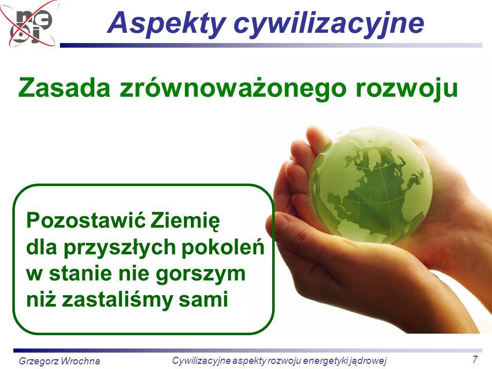 7 Cywilizacyjne aspekty rozwoju energetyki jądrowej Grzegorz Wrochna Aspekty cywilizacyjne Pozostawić Ziemię dla przyszłych pokoleń w stanie nie gorsz