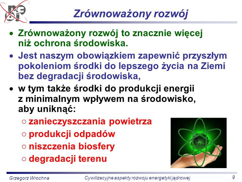 9 Cywilizacyjne aspekty rozwoju energetyki jądrowej Grzegorz Wrochna Zrównoważony rozwój Zrównoważony rozwój to znacznie więcej niż ochrona środowiska