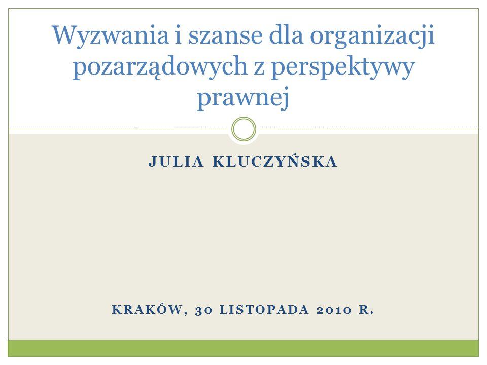 JULIA KLUCZYŃSKA KRAKÓW, 30 LISTOPADA 2010 R. Wyzwania i szanse dla organizacji pozarządowych z perspektywy prawnej