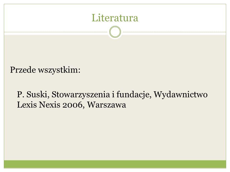 Literatura Przede wszystkim: P. Suski, Stowarzyszenia i fundacje, Wydawnictwo Lexis Nexis 2006, Warszawa
