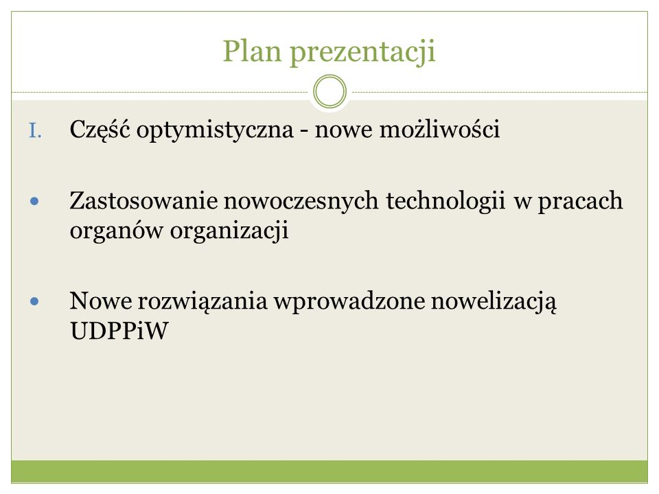 Plan prezentacji I. Część optymistyczna - nowe możliwości Zastosowanie nowoczesnych technologii w pracach organów organizacji Nowe rozwiązania wprowad
