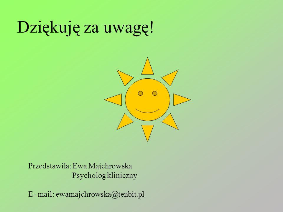 Dziękuję za uwagę! Przedstawiła: Ewa Majchrowska Psycholog kliniczny E- mail: ewamajchrowska@tenbit.pl