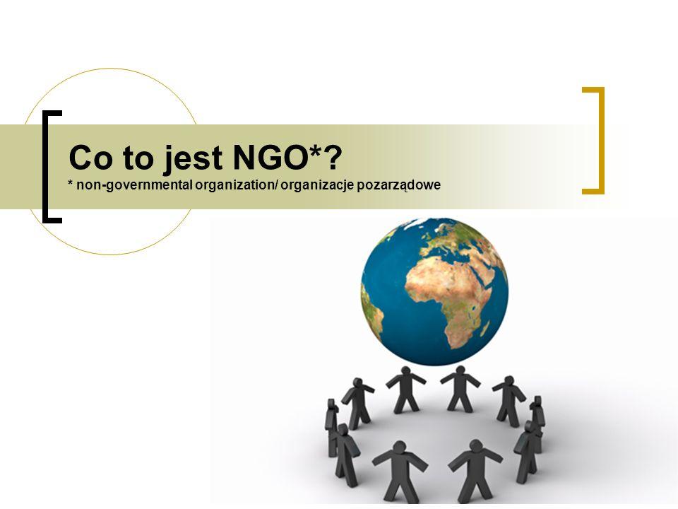 Co to jest NGO*? * non-governmental organization/ organizacje pozarządowe