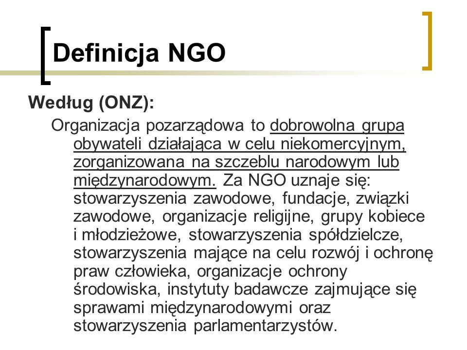 Definicja NGO Według (ONZ): Organizacja pozarządowa to dobrowolna grupa obywateli działająca w celu niekomercyjnym, zorganizowana na szczeblu narodowy