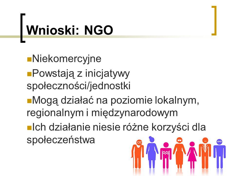 Wnioski: NGO Niekomercyjne Powstają z inicjatywy społeczności/jednostki Mogą działać na poziomie lokalnym, regionalnym i międzynarodowym Ich działanie