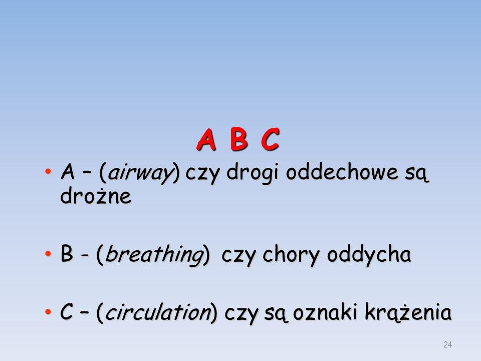 A B C A – (airway) czy drogi oddechowe są drożne A – (airway) czy drogi oddechowe są drożne B - (breathing) czy chory oddycha B - (breathing) czy chor
