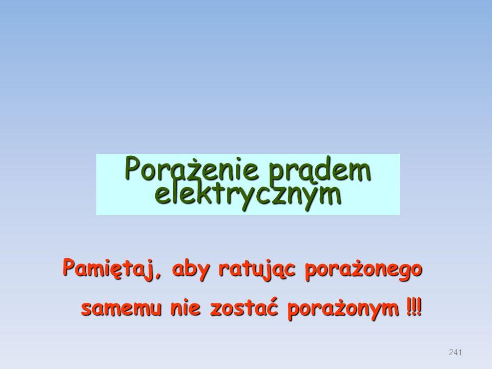 Porażenie prądem elektrycznym Pamiętaj, aby ratując porażonego samemu nie zostać porażonym !!! 241