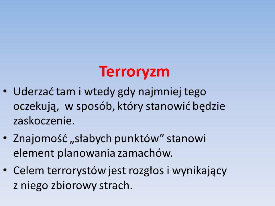 Terroryzm Uderzać tam i wtedy gdy najmniej tego oczekują, w sposób, który stanowić będzie zaskoczenie. Znajomość słabych punktów stanowi element plano