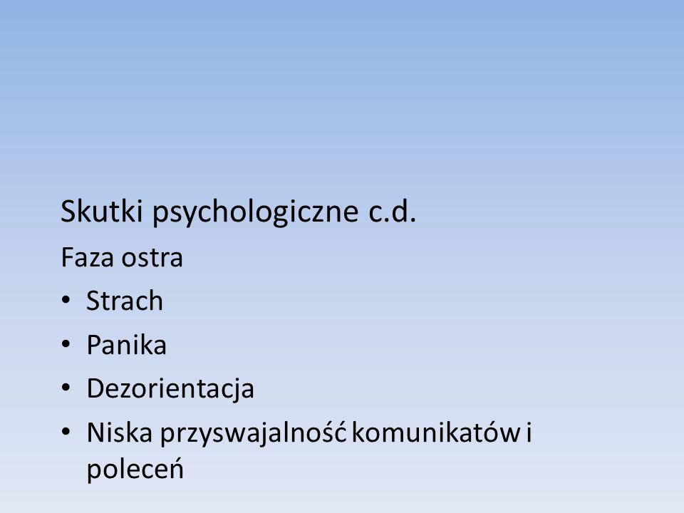 Skutki psychologiczne c.d. Faza ostra Strach Panika Dezorientacja Niska przyswajalność komunikatów i poleceń