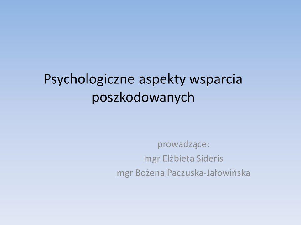 Psychologiczne aspekty wsparcia poszkodowanych prowadzące: mgr Elżbieta Sideris mgr Bożena Paczuska-Jałowińska