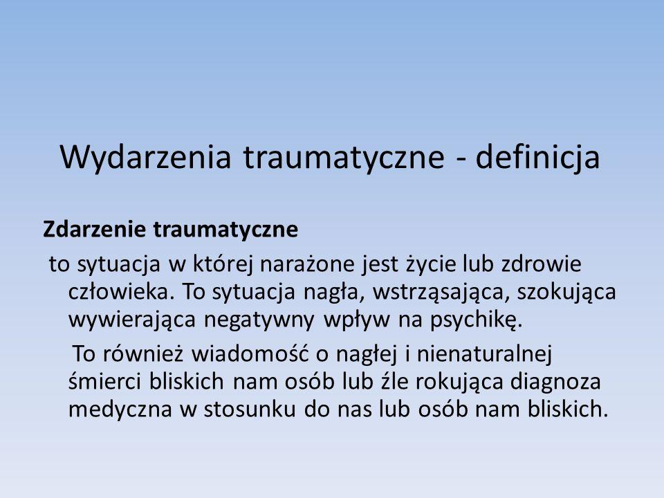 Wydarzenia traumatyczne - definicja Zdarzenie traumatyczne to sytuacja w której narażone jest życie lub zdrowie człowieka. To sytuacja nagła, wstrząsa