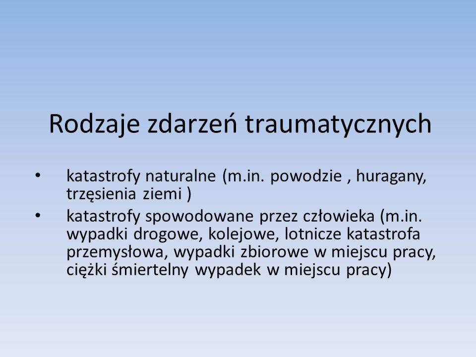 Rodzaje zdarzeń traumatycznych katastrofy naturalne (m.in. powodzie, huragany, trzęsienia ziemi ) katastrofy spowodowane przez człowieka (m.in. wypadk