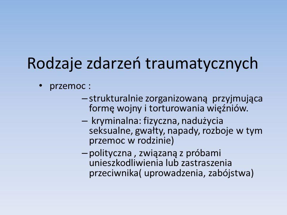 Rodzaje zdarzeń traumatycznych przemoc : – strukturalnie zorganizowaną przyjmująca formę wojny i torturowania więźniów. – kryminalna: fizyczna, naduży
