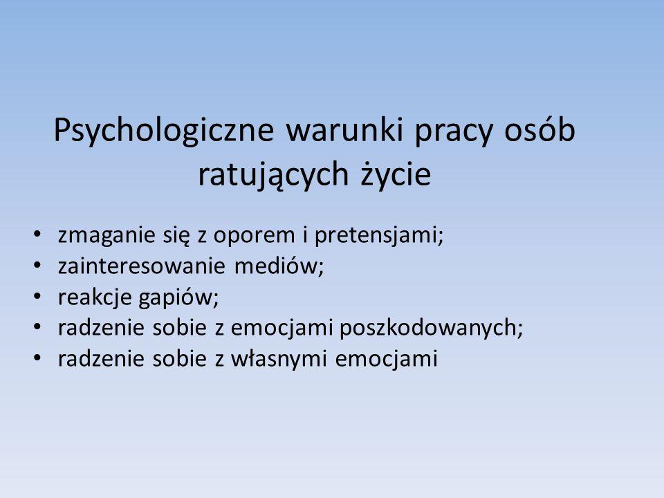 Psychologiczne warunki pracy osób ratujących życie zmaganie się z oporem i pretensjami; zainteresowanie mediów; reakcje gapiów; radzenie sobie z emocj
