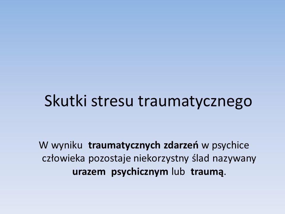 Skutki stresu traumatycznego W wyniku traumatycznych zdarzeń w psychice człowieka pozostaje niekorzystny ślad nazywany urazem psychicznym lub traumą.