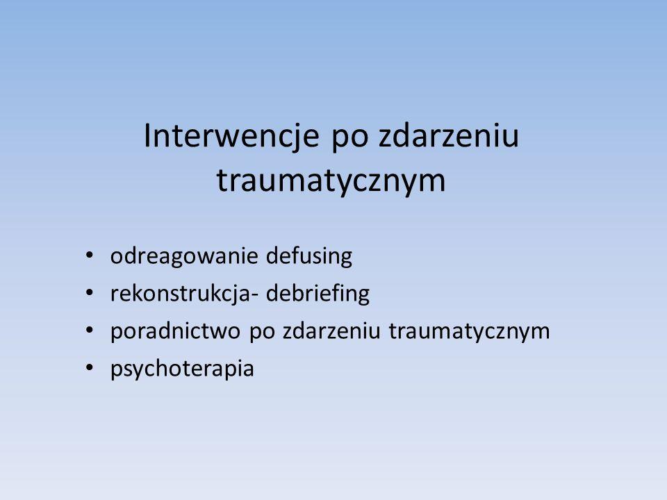 Interwencje po zdarzeniu traumatycznym odreagowanie defusing rekonstrukcja- debriefing poradnictwo po zdarzeniu traumatycznym psychoterapia