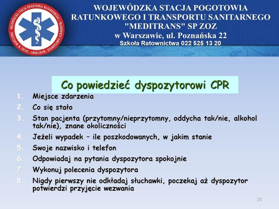 Co powiedzieć dyspozytorowi CPR 1.Miejsce zdarzenia 2.Co się stało 3.Stan pacjenta (przytomny/nieprzytomny, oddycha tak/nie, alkohol tak/nie), znane o