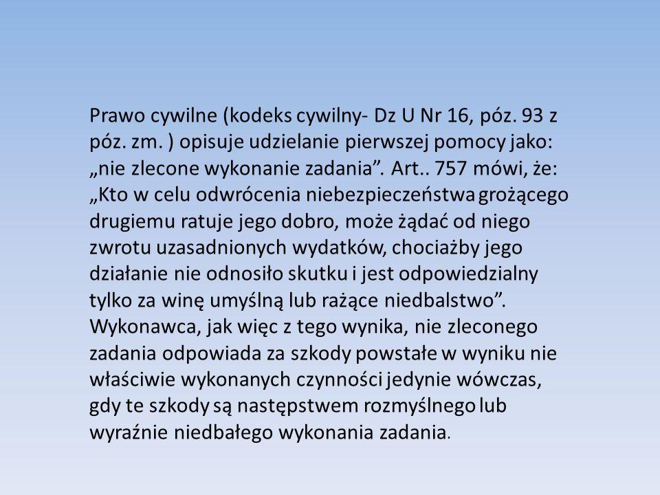 Prawo cywilne (kodeks cywilny- Dz U Nr 16, póz. 93 z póz. zm. ) opisuje udzielanie pierwszej pomocy jako: nie zlecone wykonanie zadania. Art.. 757 mów