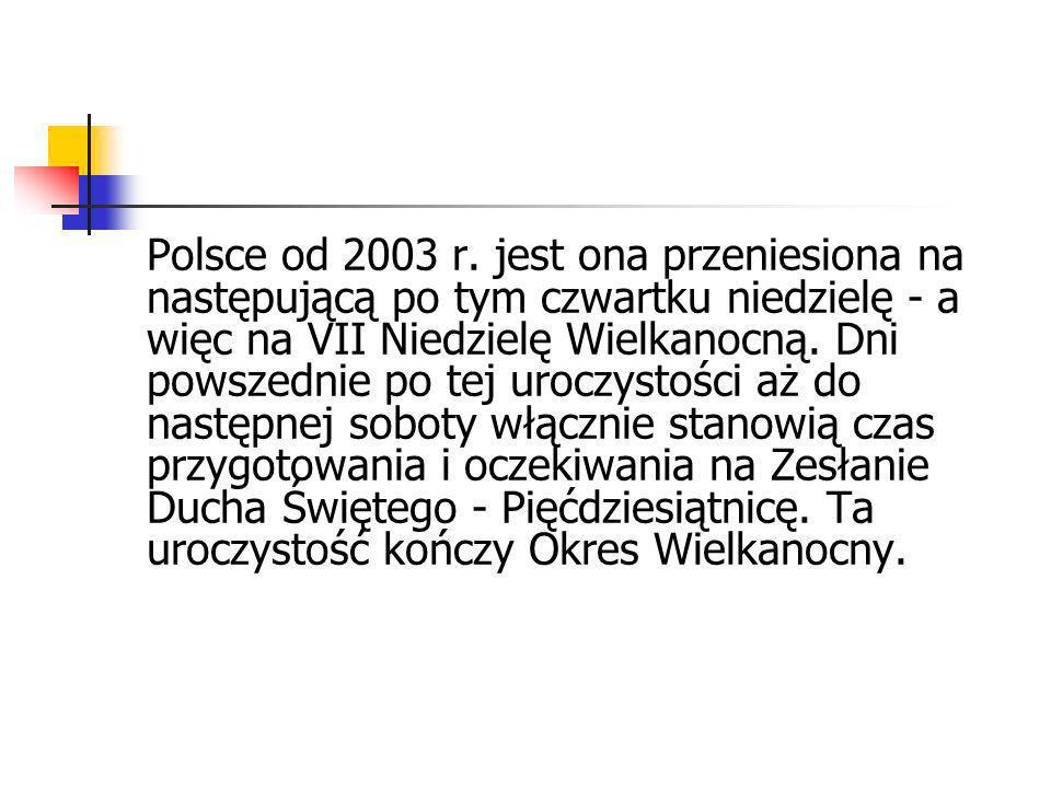 Polsce od 2003 r. jest ona przeniesiona na następującą po tym czwartku niedzielę - a więc na VII Niedzielę Wielkanocną. Dni powszednie po tej uroczyst
