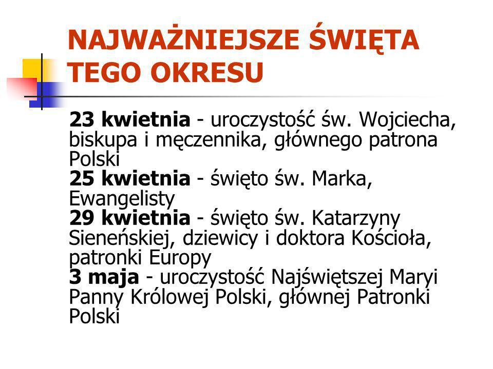 NAJWAŻNIEJSZE ŚWIĘTA TEGO OKRESU 23 kwietnia - uroczystość św. Wojciecha, biskupa i męczennika, głównego patrona Polski 25 kwietnia - święto św. Marka