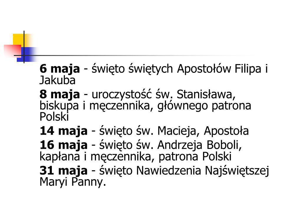 6 maja - święto świętych Apostołów Filipa i Jakuba 8 maja - uroczystość św. Stanisława, biskupa i męczennika, głównego patrona Polski 14 maja - święto