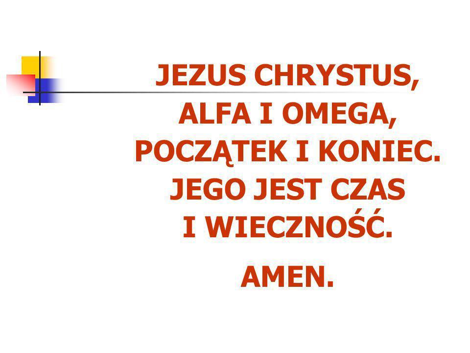 JEZUS CHRYSTUS, ALFA I OMEGA, POCZĄTEK I KONIEC. JEGO JEST CZAS I WIECZNOŚĆ. AMEN.