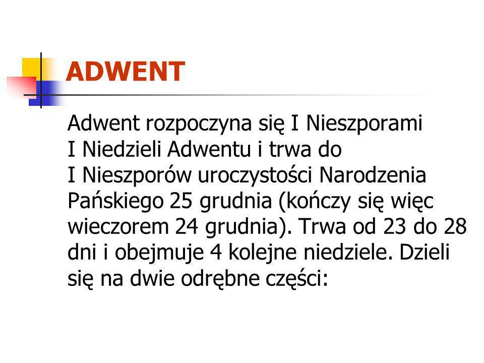 ADWENT Adwent rozpoczyna się I Nieszporami I Niedzieli Adwentu i trwa do I Nieszporów uroczystości Narodzenia Pańskiego 25 grudnia (kończy się więc wi