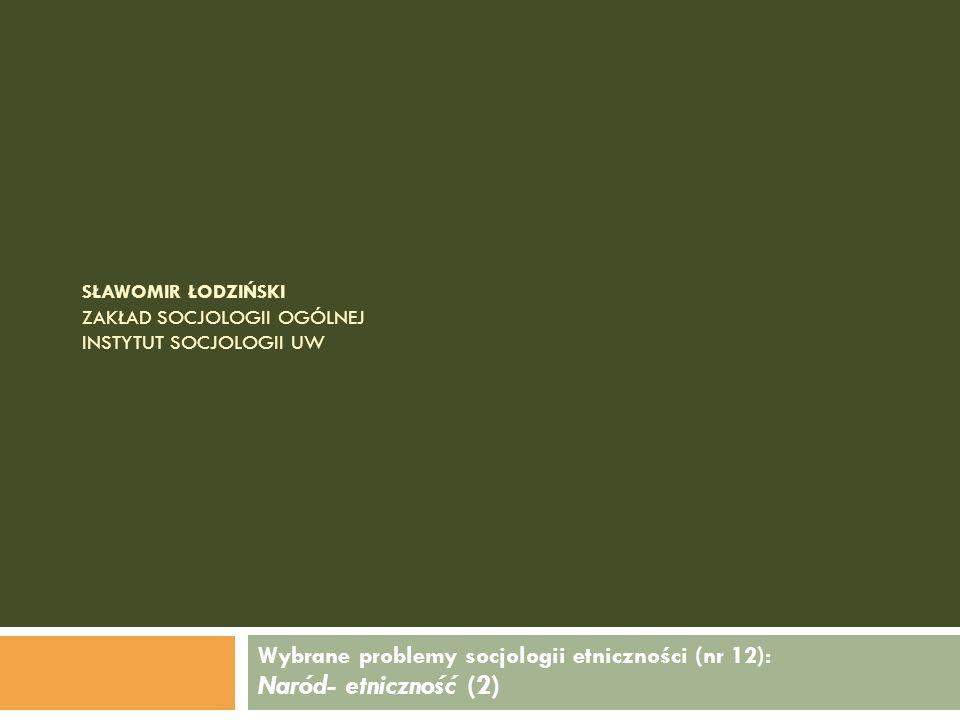 SŁAWOMIR ŁODZIŃSKI ZAKŁAD SOCJOLOGII OGÓLNEJ INSTYTUT SOCJOLOGII UW Wybrane problemy socjologii etniczności (nr 12): Naród- etniczność (2)
