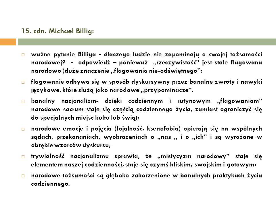 15. cdn. Michael Billig: ważne pytanie Billiga - dlaczego ludzie nie zapominają o swojej tożsamości narodowej? - odpowiedź – ponieważ rzeczywistość je
