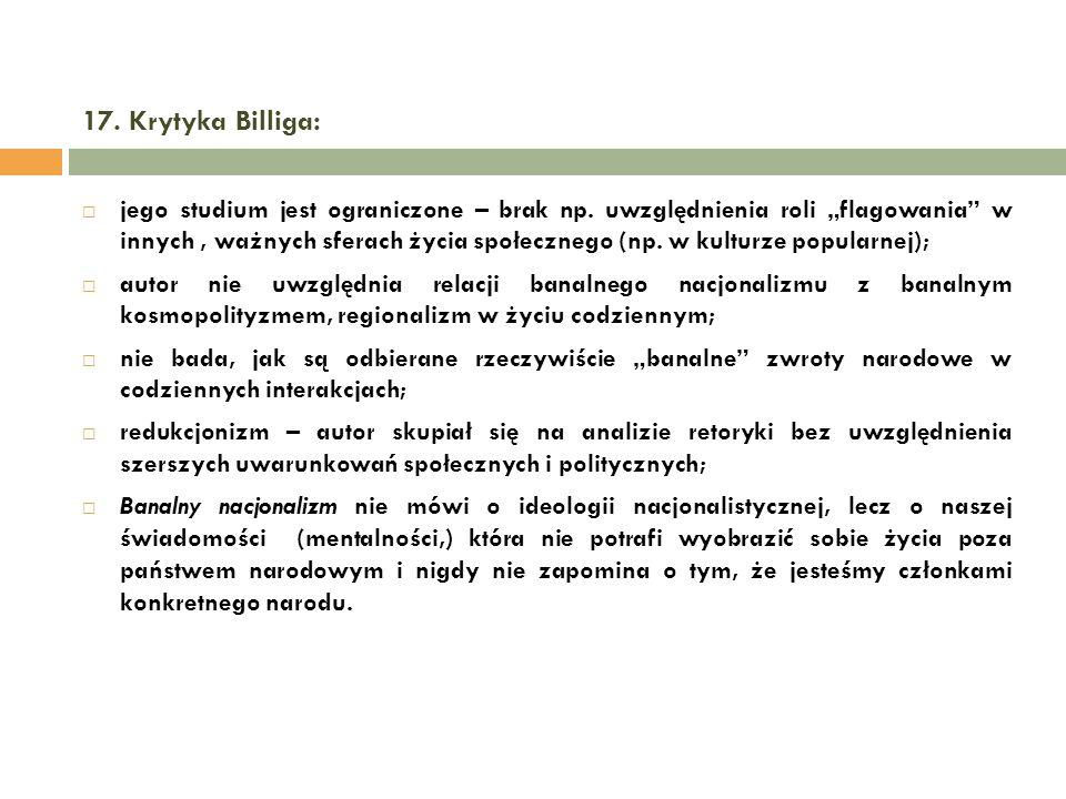 17. Krytyka Billiga: jego studium jest ograniczone – brak np. uwzględnienia roli flagowania w innych, ważnych sferach życia społecznego (np. w kulturz