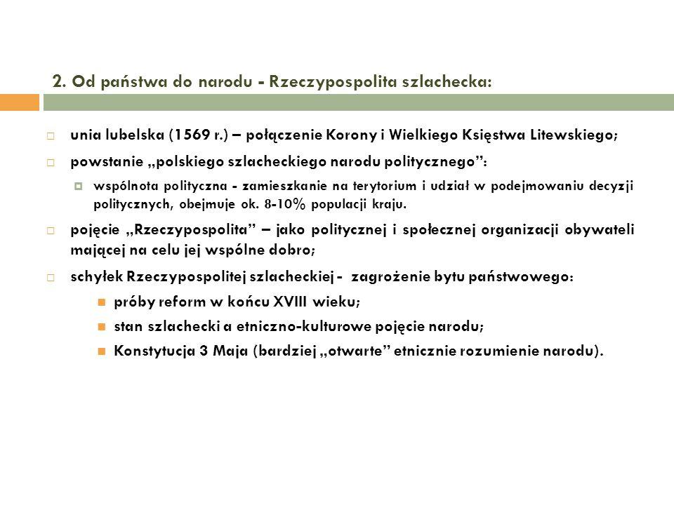 2. Od państwa do narodu - Rzeczypospolita szlachecka: unia lubelska (1569 r.) – połączenie Korony i Wielkiego Księstwa Litewskiego; powstanie polskieg