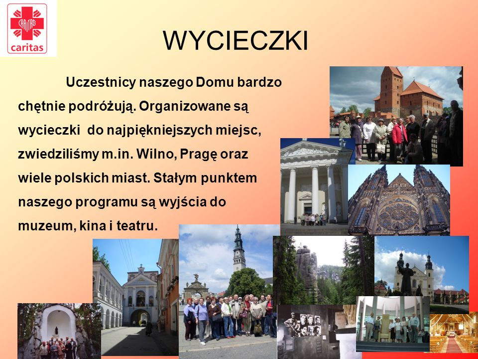 WYCIECZKI Uczestnicy naszego Domu bardzo chętnie podróżują. Organizowane są wycieczki do najpiękniejszych miejsc, zwiedziliśmy m.in. Wilno, Pragę oraz