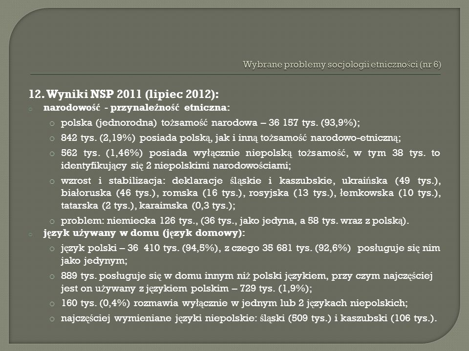 12. Wyniki NSP 2011 (lipiec 2012): o narodowo ść - przynale ż no ść etniczna: o polska (jednorodna) to ż samo ść narodowa – 36 157 tys. (93,9%); o 842