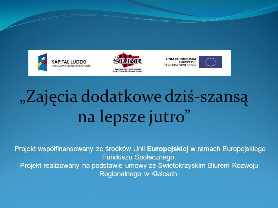 Zajęcia dodatkowe dziś-szansą na lepsze jutro Projekt współfinansowany ze środków Unii Europejskiej w ramach Europejskiego Funduszu Społecznego. Proje